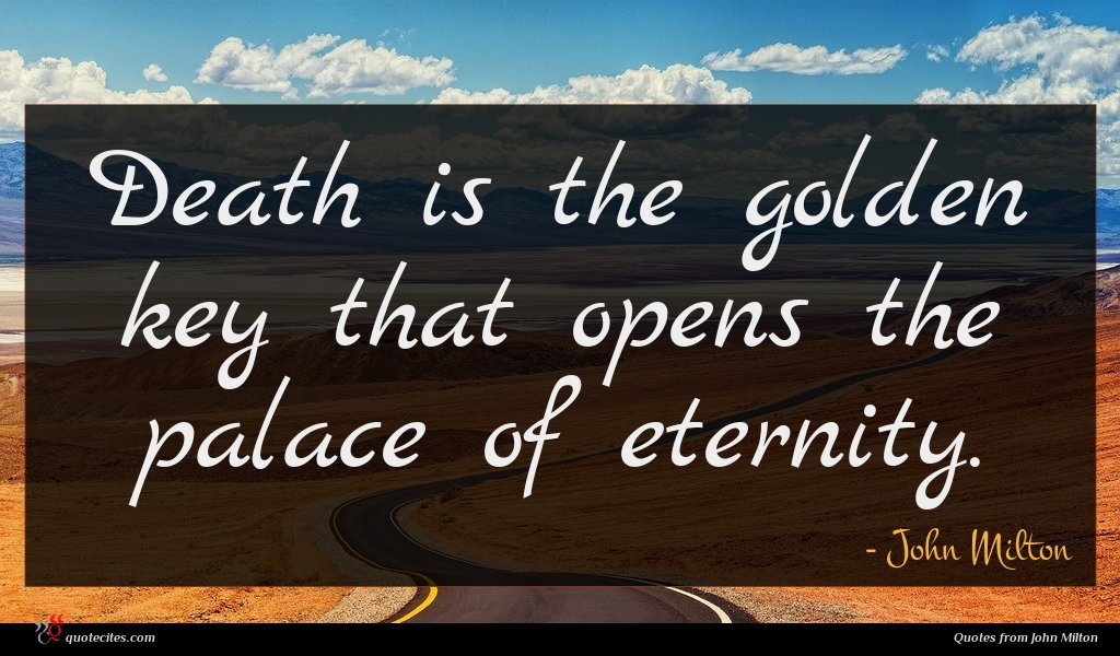 Death is the golden key that opens the palace of eternity.