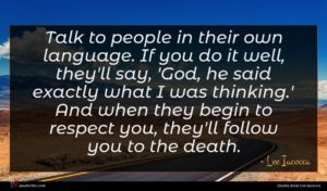 Lee Iacocca quote : Talk to people in ...