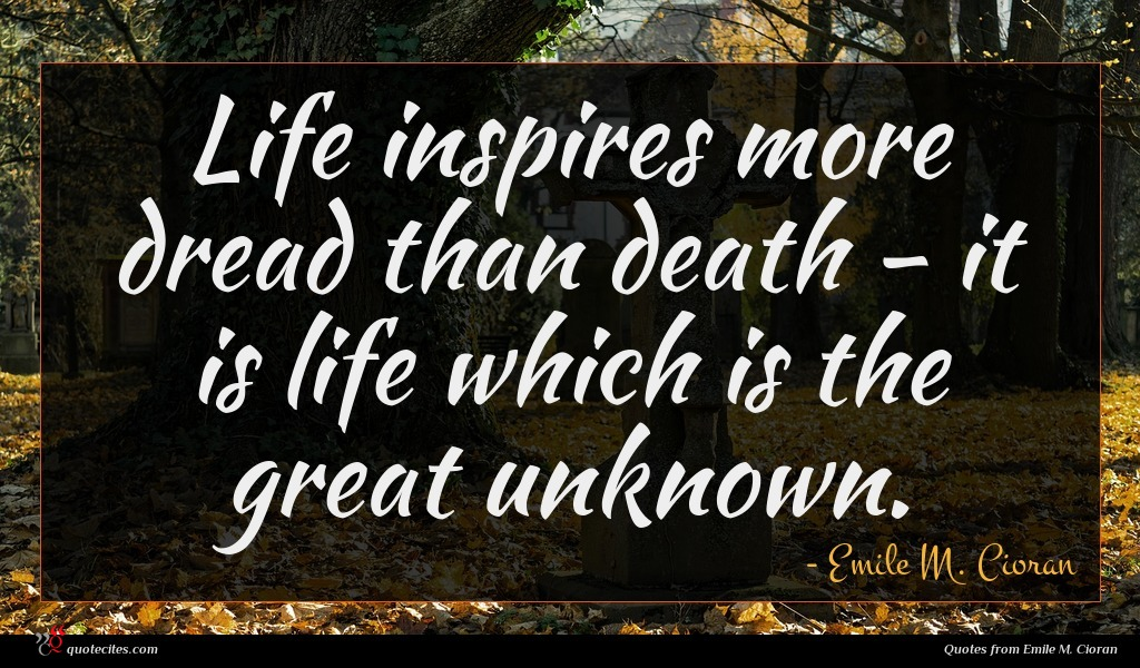 Life inspires more dread than death - it is life which is the great unknown.