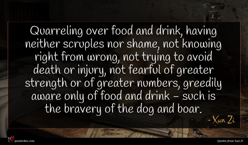 Quarreling over food and drink, having neither scruples nor shame, not knowing right from wrong, not trying to avoid death or injury, not fearful of greater strength or of greater numbers, greedily aware only of food and drink - such is the bravery of the dog and boar.