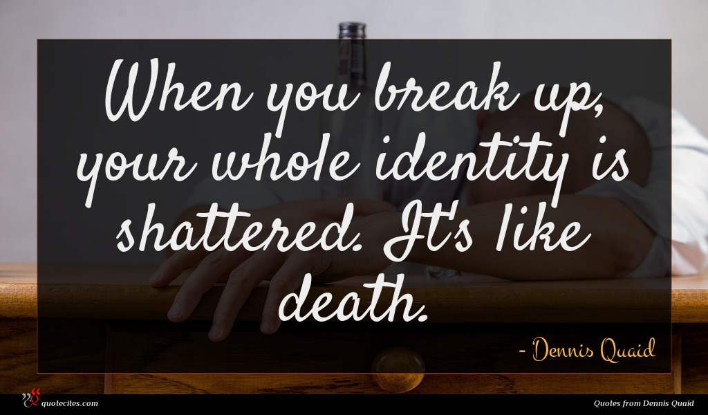 When you break up, your whole identity is shattered. It's like death.