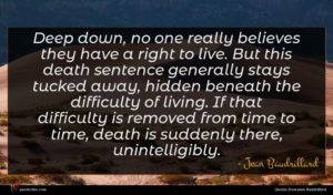 Jean Baudrillard quote : Deep down no one ...