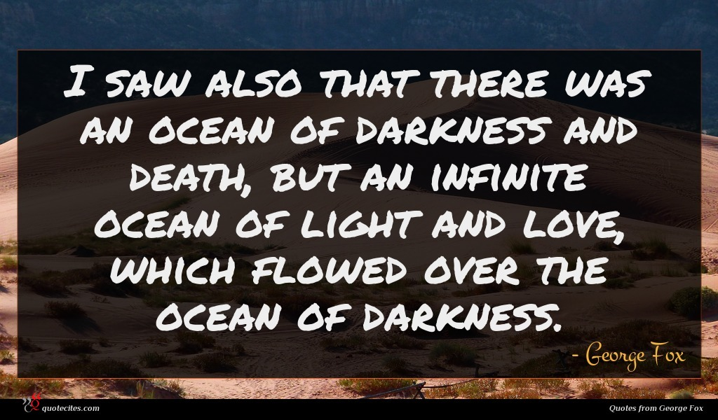 I saw also that there was an ocean of darkness and death, but an infinite ocean of light and love, which flowed over the ocean of darkness.