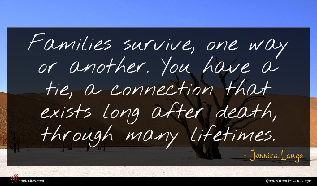 Families survive, one way or another. You have a tie, a connection that exists long after death, through many lifetimes.