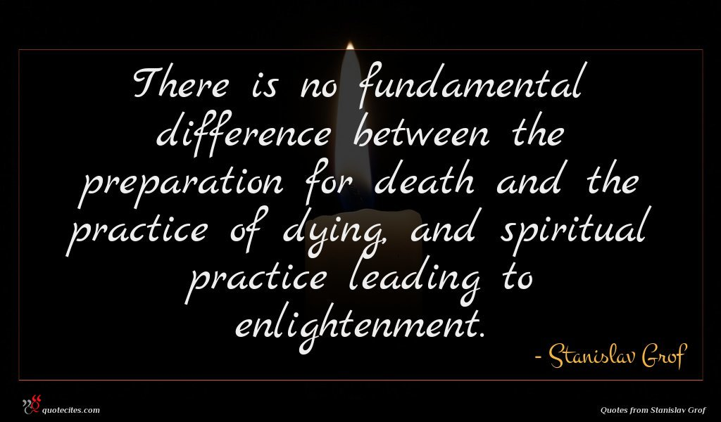 There is no fundamental difference between the preparation for death and the practice of dying, and spiritual practice leading to enlightenment.