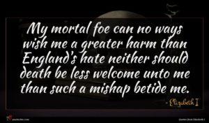 Elizabeth I quote : My mortal foe can ...