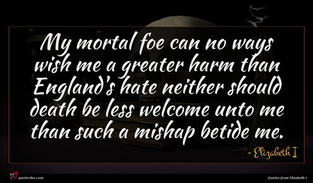 My mortal foe can no ways wish me a greater harm than England's hate neither should death be less welcome unto me than such a mishap betide me.