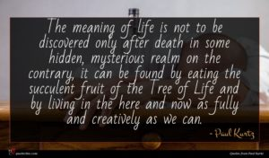 Paul Kurtz quote : The meaning of life ...