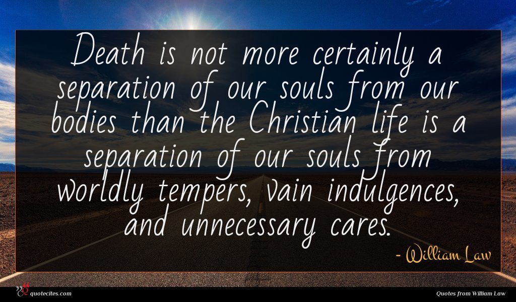 Death is not more certainly a separation of our souls from our bodies than the Christian life is a separation of our souls from worldly tempers, vain indulgences, and unnecessary cares.