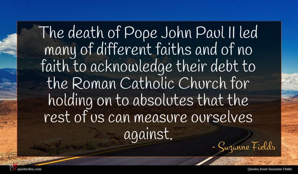 The death of Pope John Paul II led many of different faiths and of no faith to acknowledge their debt to the Roman Catholic Church for holding on to absolutes that the rest of us can measure ourselves against.