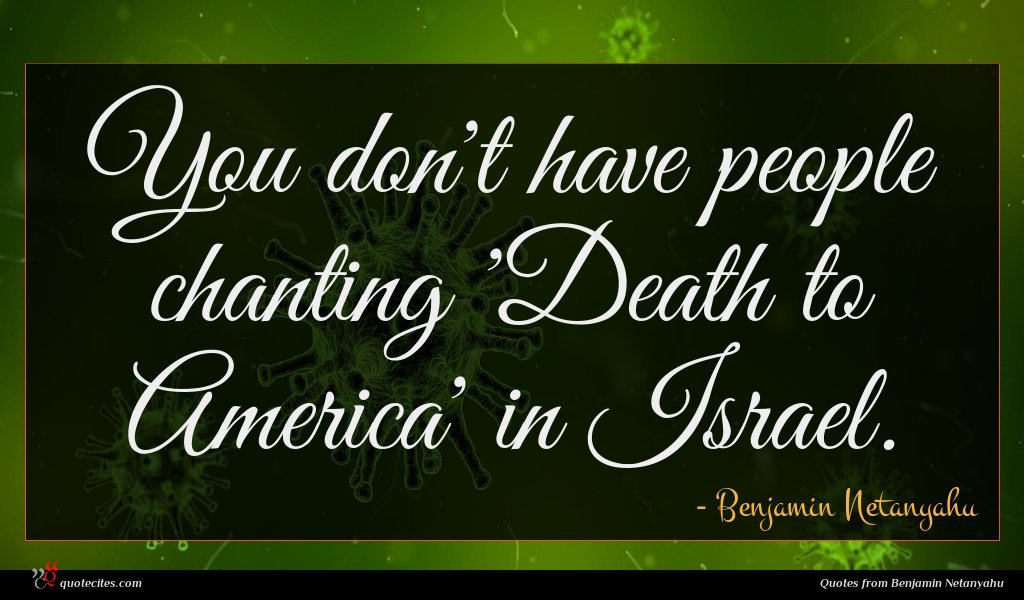 You don't have people chanting 'Death to America' in Israel.