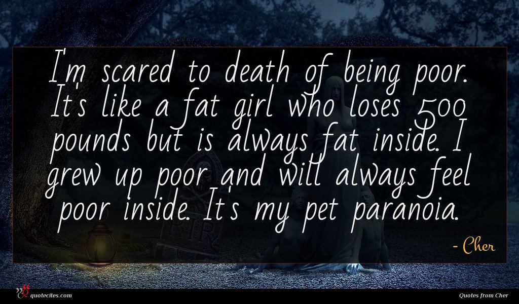 I'm scared to death of being poor. It's like a fat girl who loses 500 pounds but is always fat inside. I grew up poor and will always feel poor inside. It's my pet paranoia.