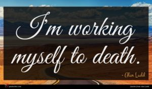 Alan Ladd quote : I'm working myself to ...