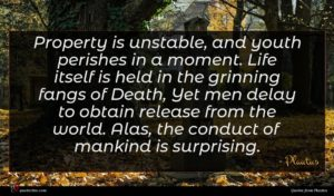Plautus quote : Property is unstable and ...