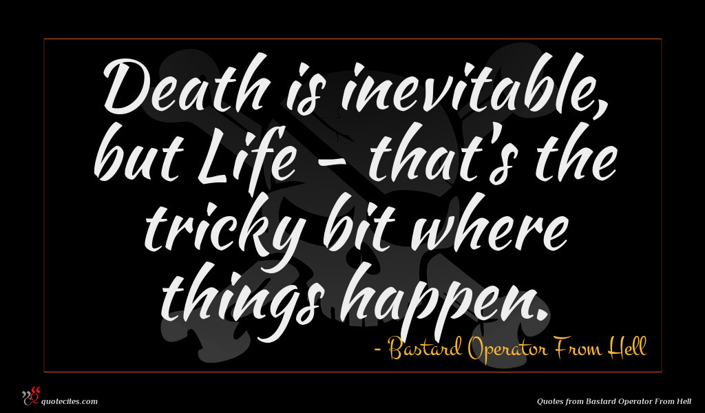 Death is inevitable, but Life - that's the tricky bit where things happen.