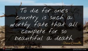Pierre Corneille quote : To die for one's ...