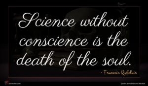 Francois Rabelais quote : Science without conscience is ...