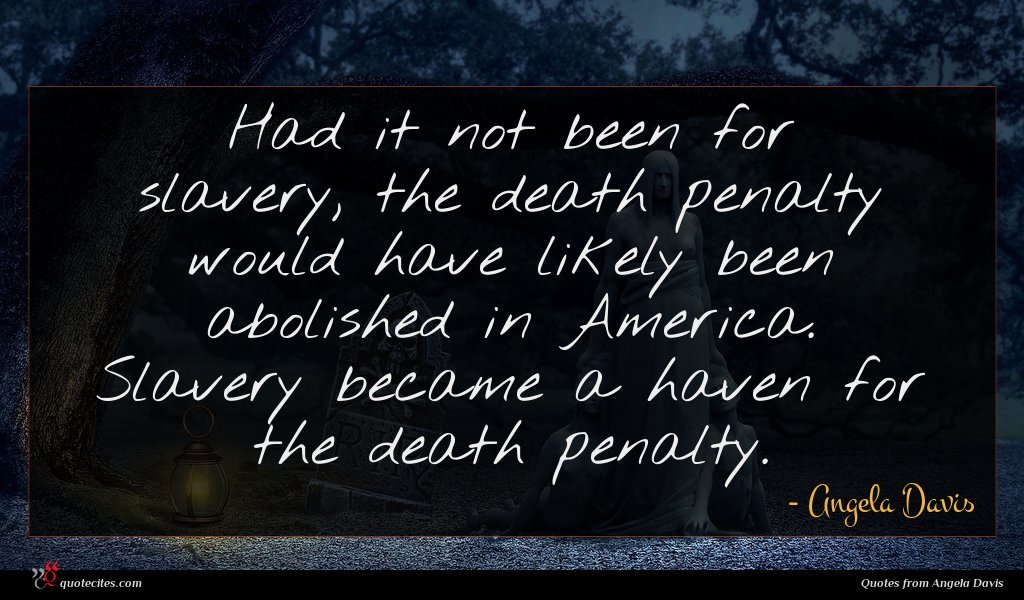 Had it not been for slavery, the death penalty would have likely been abolished in America. Slavery became a haven for the death penalty.