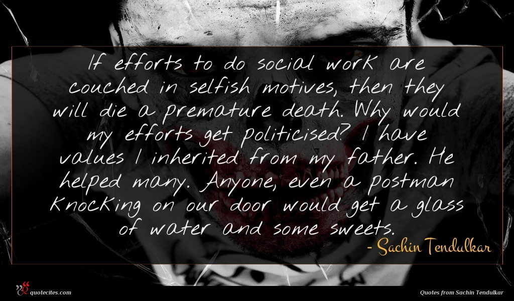 If efforts to do social work are couched in selfish motives, then they will die a premature death. Why would my efforts get politicised? I have values I inherited from my father. He helped many. Anyone, even a postman knocking on our door would get a glass of water and some sweets.