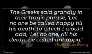 Elizabeth Barrett Browning quote : The Greeks said grandly ...