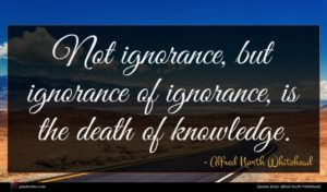 Alfred North Whitehead quote : Not ignorance but ignorance ...
