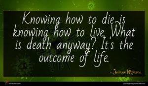 Jeanne Moreau quote : Knowing how to die ...