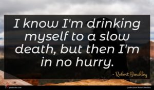 Robert Benchley quote : I know I'm drinking ...