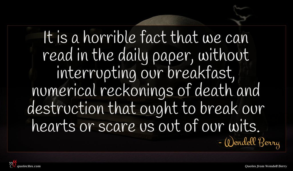 It is a horrible fact that we can read in the daily paper, without interrupting our breakfast, numerical reckonings of death and destruction that ought to break our hearts or scare us out of our wits.