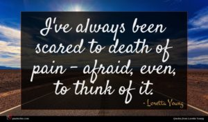 Loretta Young quote : I've always been scared ...