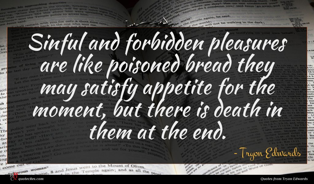 Sinful and forbidden pleasures are like poisoned bread they may satisfy appetite for the moment, but there is death in them at the end.