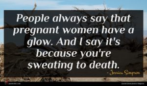 Jessica Simpson quote : People always say that ...