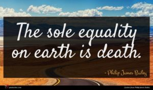 Philip James Bailey quote : The sole equality on ...