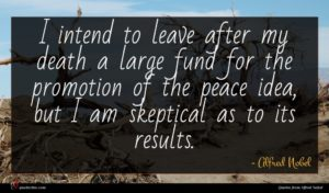 Alfred Nobel quote : I intend to leave ...