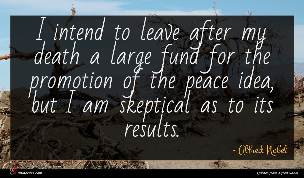 I intend to leave after my death a large fund for the promotion of the peace idea, but I am skeptical as to its results.