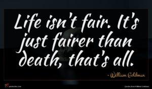 William Goldman quote : Life isn't fair It's ...