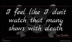 Lena Dunham quote : I feel like I ...