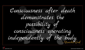 Stanislav Grof quote : Consciousness after death demonstrates ...