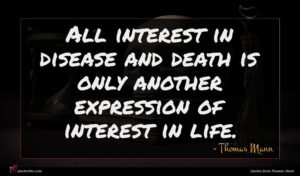 Thomas Mann quote : All interest in disease ...