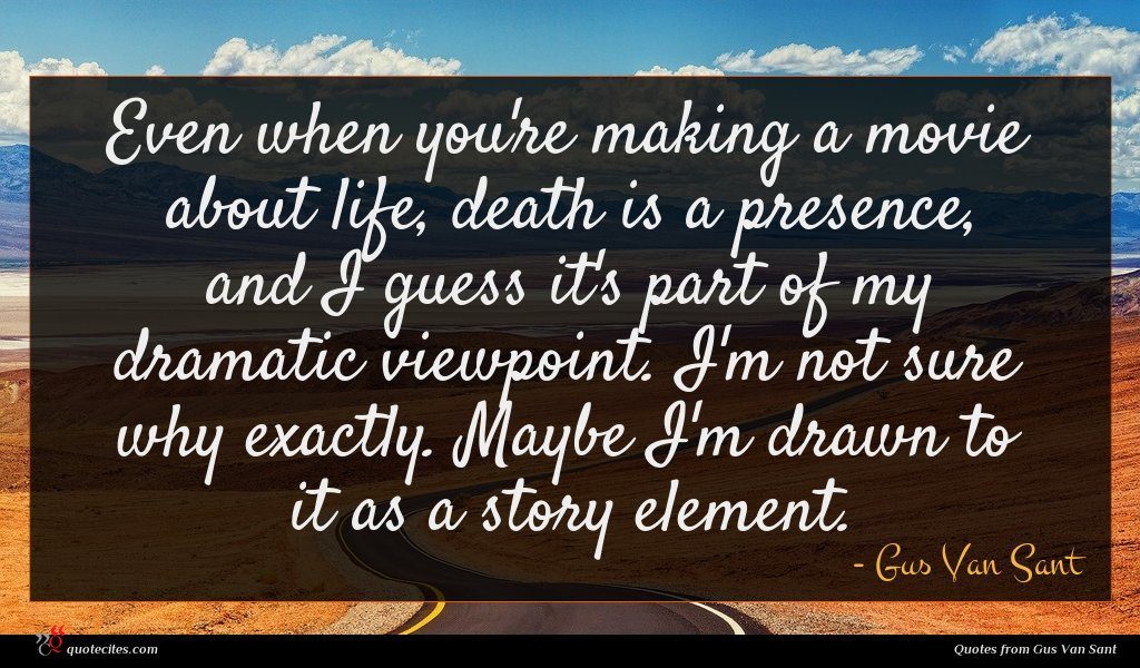 Even when you're making a movie about life, death is a presence, and I guess it's part of my dramatic viewpoint. I'm not sure why exactly. Maybe I'm drawn to it as a story element.