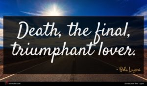Bela Lugosi quote : Death the final triumphant ...