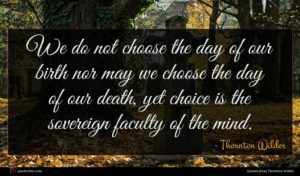 Thornton Wilder quote : We do not choose ...