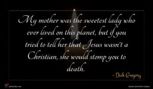 Dick Gregory quote : My mother was the ...