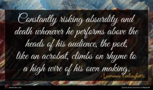 Lawrence Ferlinghetti quote : Constantly risking absurdity and ...