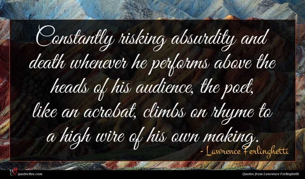 Constantly risking absurdity and death whenever he performs above the heads of his audience, the poet, like an acrobat, climbs on rhyme to a high wire of his own making.