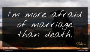 Shakira quote : I'm more afraid of ...