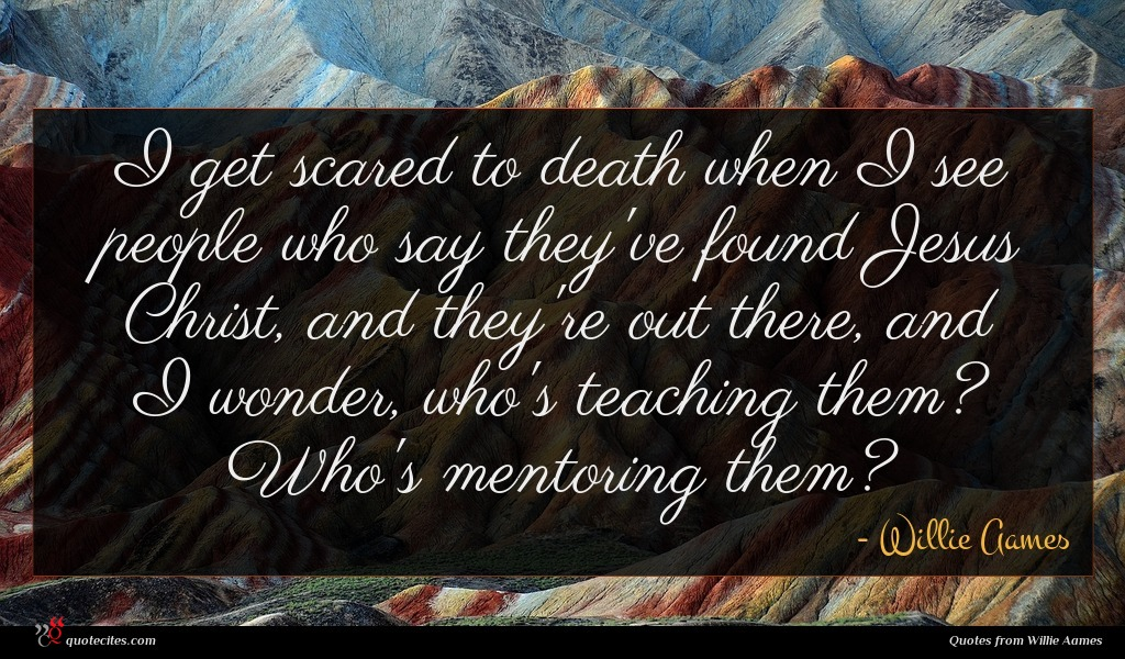 I get scared to death when I see people who say they've found Jesus Christ, and they're out there, and I wonder, who's teaching them? Who's mentoring them?