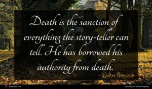 Walter Benjamin quote : Death is the sanction ...