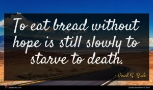 Pearl S. Buck quote : To eat bread without ...