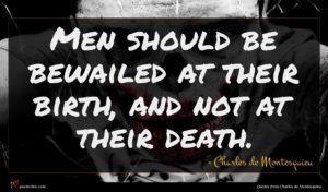 Charles de Montesquieu quote : Men should be bewailed ...