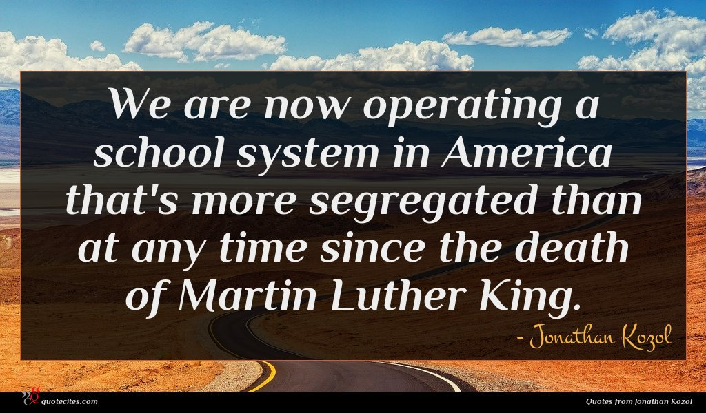 We are now operating a school system in America that's more segregated than at any time since the death of Martin Luther King.